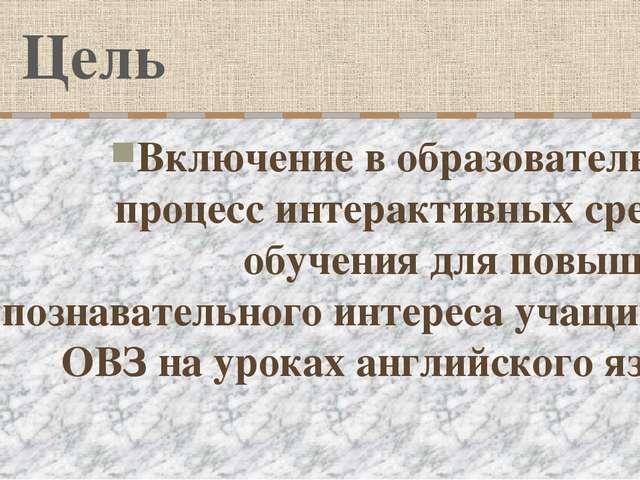 Цель Включение в образовательный процесс интерактивных средств обучения для п...