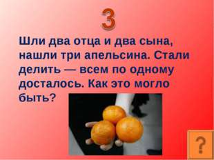 Шли два отца и два сына, нашли три апельсина. Стали делить — всем по одному д