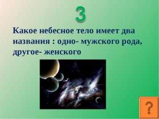 Какое небесное тело имеет два названия : одно- мужского рода, другое- женского