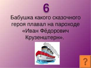 Бабушка какого сказочного героя плавал на пароходе «Иван Фёдорович Крузенштер