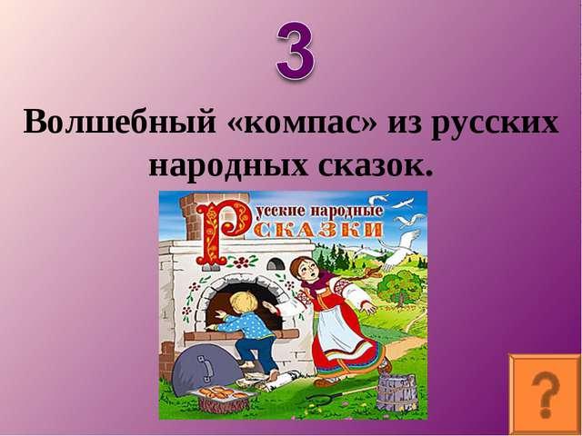 Волшебный «компас» из русских народных сказок.