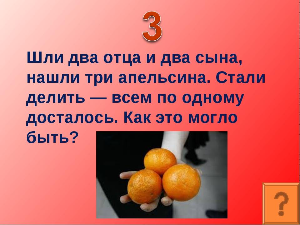 Шли два отца и два сына, нашли три апельсина. Стали делить — всем по одному д...