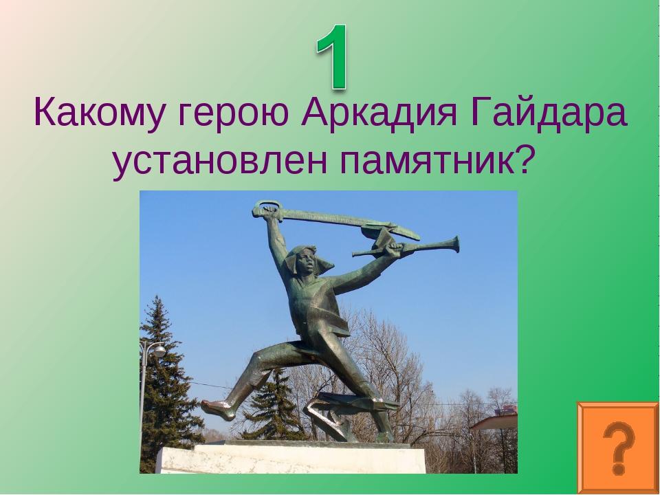 Какому герою Аркадия Гайдара установлен памятник?