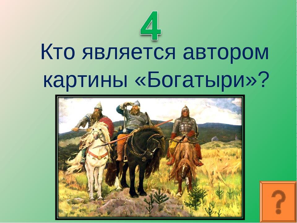 Кто является автором картины «Богатыри»?