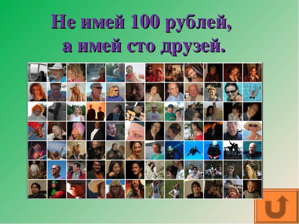 Не имей 100 рублей, а имей сто друзей.