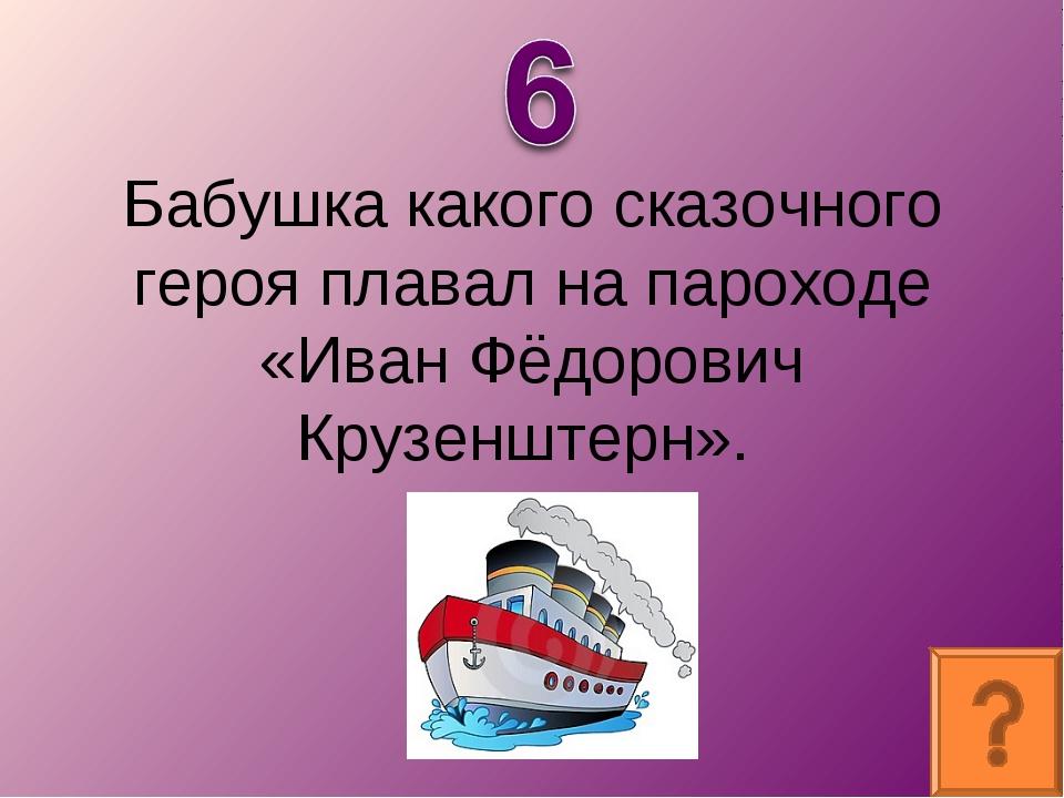 Бабушка какого сказочного героя плавал на пароходе «Иван Фёдорович Крузенштер...