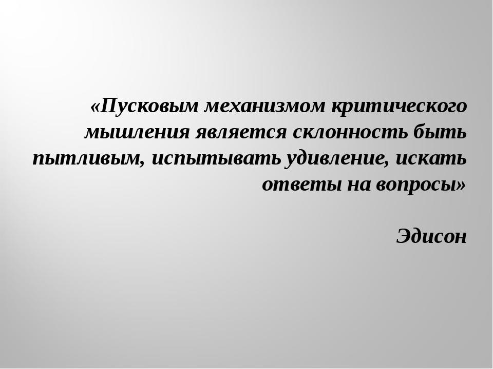 «Пусковым механизмом критического мышления является склонность быть пытливым,...