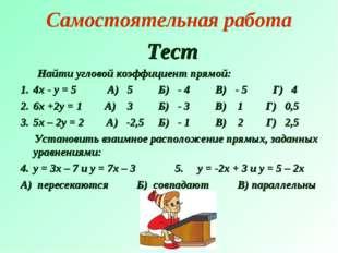 Самостоятельная работа Тест Найти угловой коэффициент прямой: 4х - у = 5 А) 5