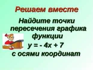 Решаем вместе Найдите точки пересечения графика функции у = - 4х + 7 с осями