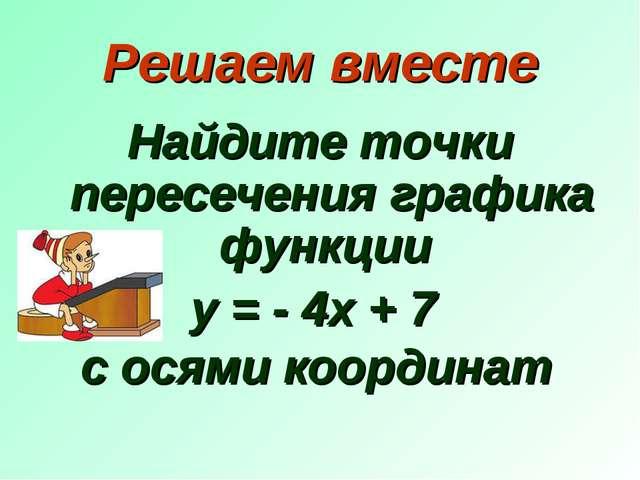 Решаем вместе Найдите точки пересечения графика функции у = - 4х + 7 с осями...