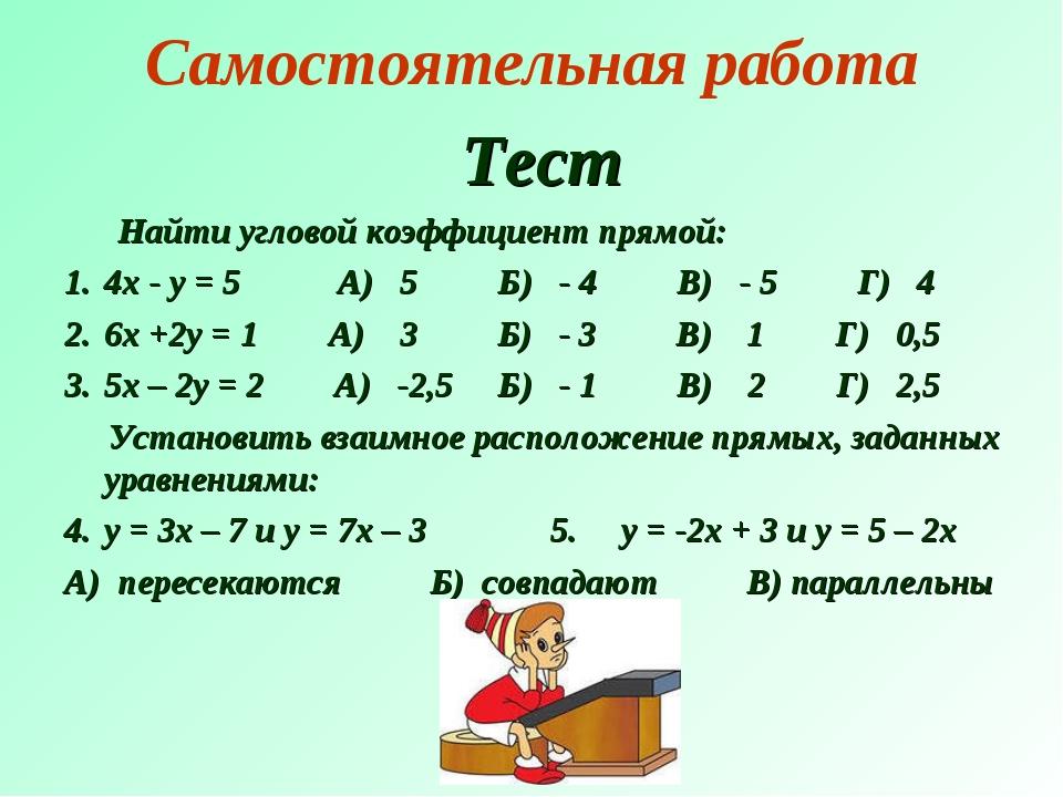 Самостоятельная работа Тест Найти угловой коэффициент прямой: 4х - у = 5 А) 5...