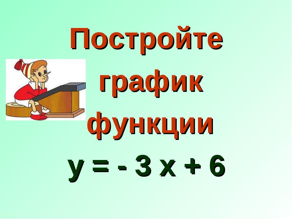 Постройте график функции у = - 3 х + 6