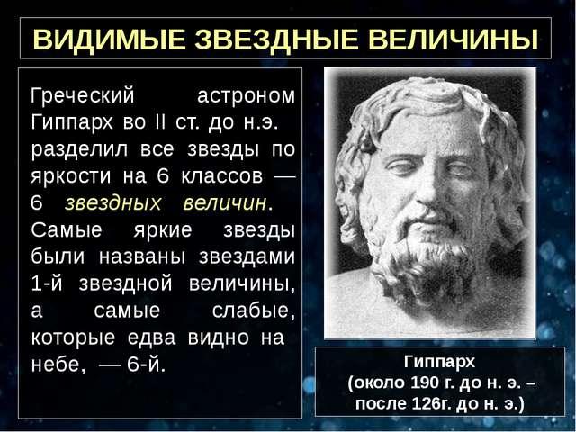 ВИДИМЫЕ ЗВЕЗДНЫЕ ВЕЛИЧИНЫ Греческий астроном Гиппарх во II ст. до н.э. раздел...