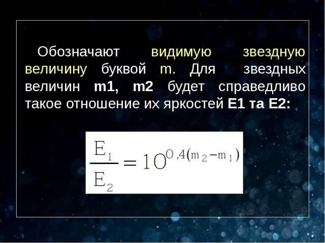 Обозначают видимую звездную величину буквой m. Для звездных величин m1, m2 б...