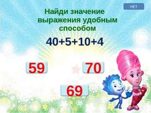 НЕТ Найди значение выражения удобным способом 40+5+10+4