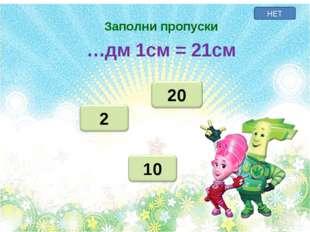 НЕТ Заполни пропуски …дм 1см = 21см