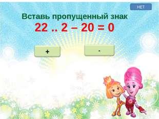 НЕТ Вставь пропущенный знак 22 .. 2 – 20 = 0