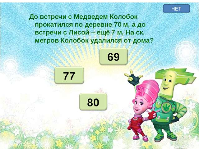 НЕТ До встречи с Медведем Колобок прокатился по деревне 70 м, а до встречи с...