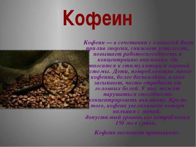 Кофеин Кофеин — в сочетании с глюкозой дает прилив энергии, снижает усталость...