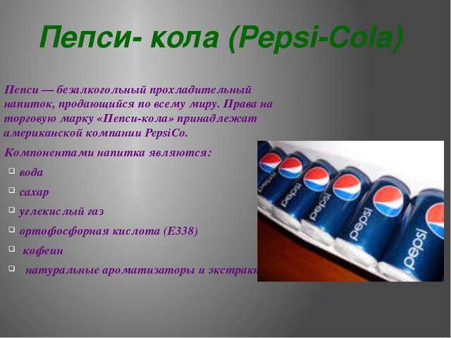 Пепси- кола (Pepsi-Cola) Пепси— безалкогольный прохладительный напиток, прод...