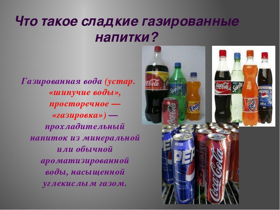 Что такое сладкие газированные напитки? Газированная вода (устар. «шипучие во...