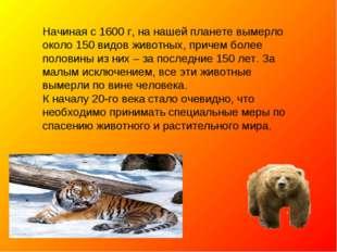 Начиная с 1600 г, на нашей планете вымерло около 150 видов животных, причем б