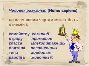 * Человек разумный (Homo sapiens) по всем своим чертам может быть отнесен к с