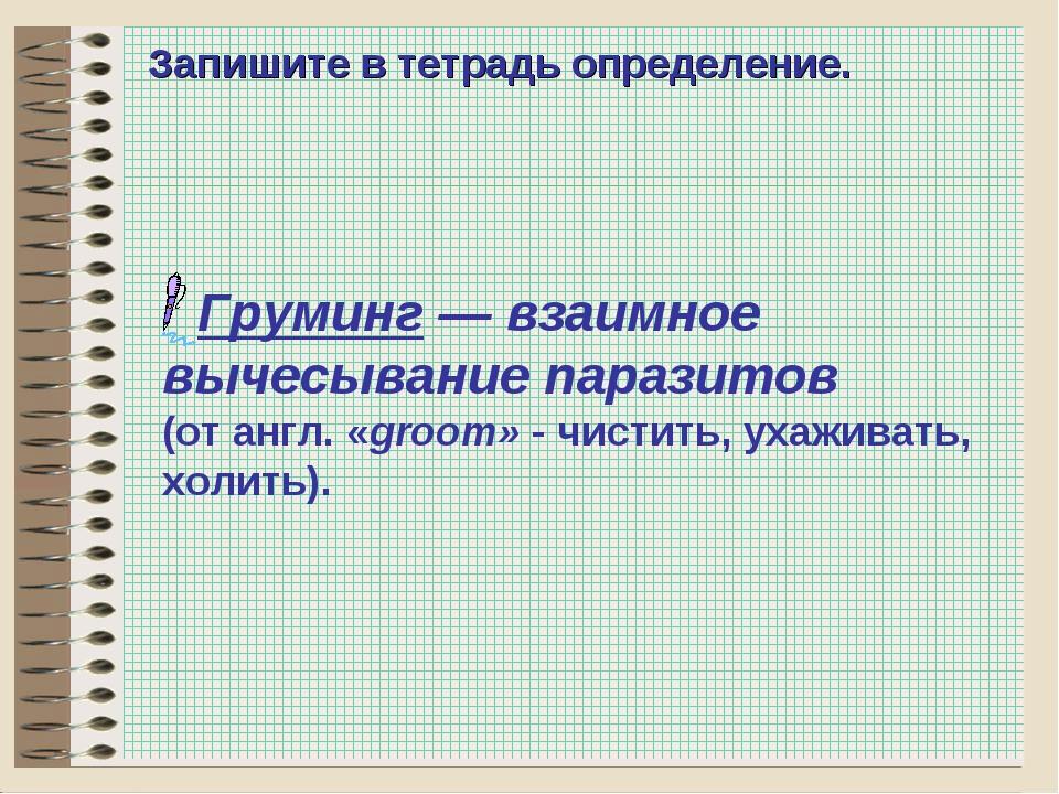 * Запишите в тетрадь определение. Груминг— взаимное вычесывание паразитов (о...