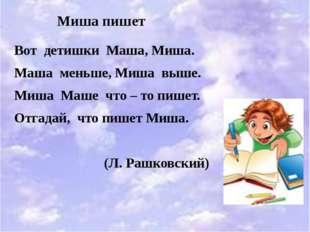 Миша пишет Вот детишки Маша, Миша. Маша меньше, Миша выше. Миша Маше что – т