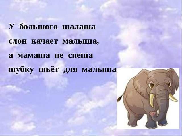 У большого шалаша слон качает малыша, а мамаша не спеша шубку шьёт для малыша.