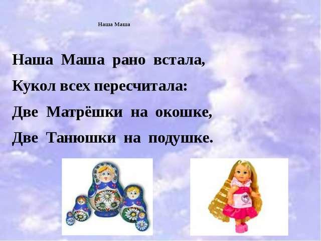 Наша Маша Наша Маша рано встала, Кукол всех пересчитала: Две Матрёшки на око...
