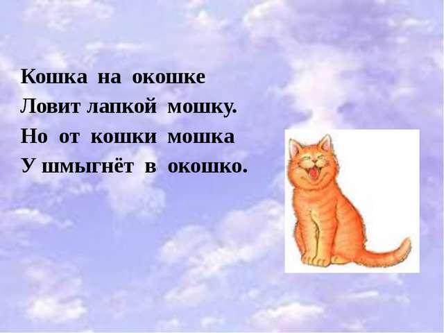 Кошка на окошке Ловит лапкой мошку. Но от кошки мошка У шмыгнёт в окошко.