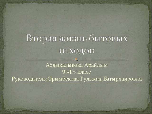 Абдыкалыкова Арайлым 9 «Г» класс Руководитель:Орымбекова Гульжан Батырхаировна