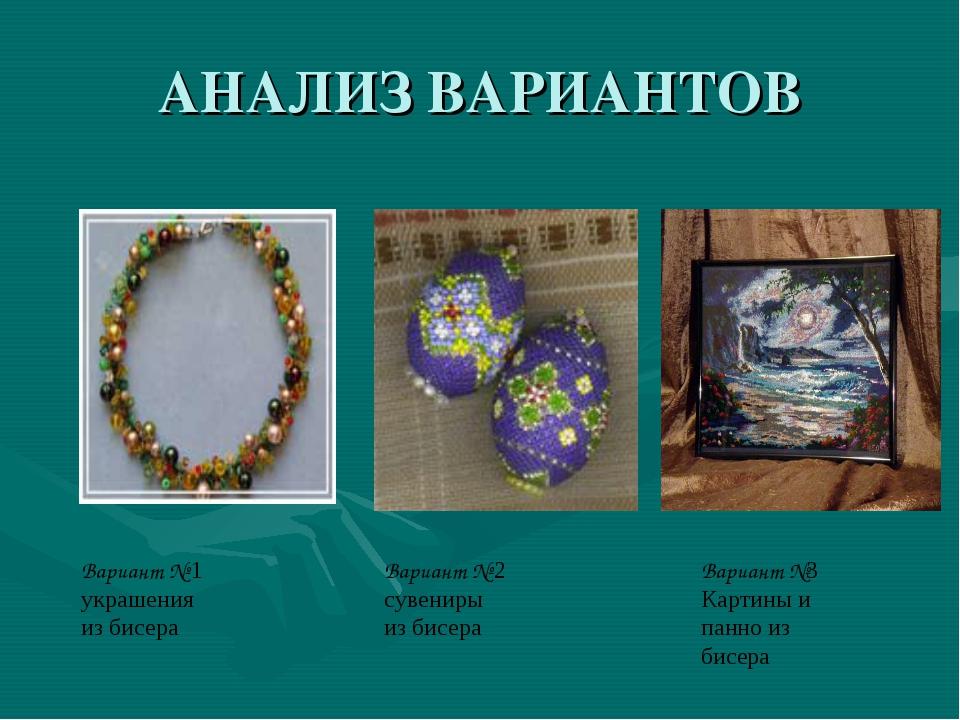АНАЛИЗ ВАРИАНТОВ Вариант № 1 украшения из бисера Вариант № 2 сувениры из бисе...