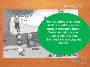In the park Tom is eating a hot dog. Jack is climbing a tree. Nora is reading