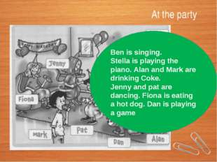 At the party Ben is singing. Stella is playing the piano. Alan and Mark are d