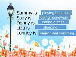 Sammy is Suzy is Donny is Liza is Lonney is playing baseball. doing homework.
