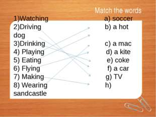 Match the words 1)Watching a) soccer 2)Driving b) a hot dog 3)Drinking c) a m