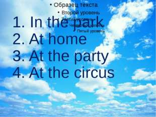 1. In the park 2. At home 3. At the party 4. At the circus