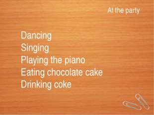 At the party Dancing Singing Playing the piano Eating chocolate cake Drinking