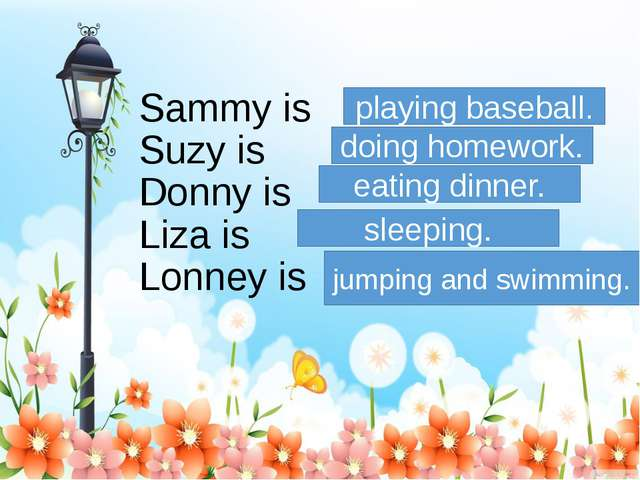Sammy is Suzy is Donny is Liza is Lonney is playing baseball. doing homework....