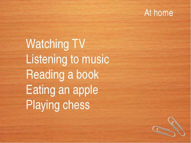 At home Watching TV Listening to music Reading a book Eating an apple Playing...