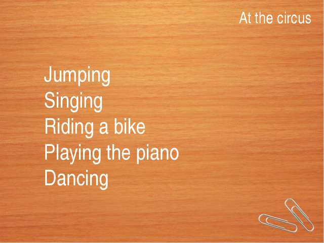 At the circus Jumping Singing Riding a bike Playing the piano Dancing