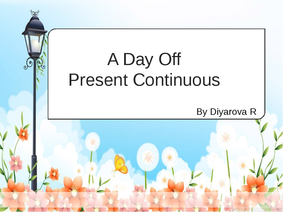 By Diyarova R A Day Off Present Continuous