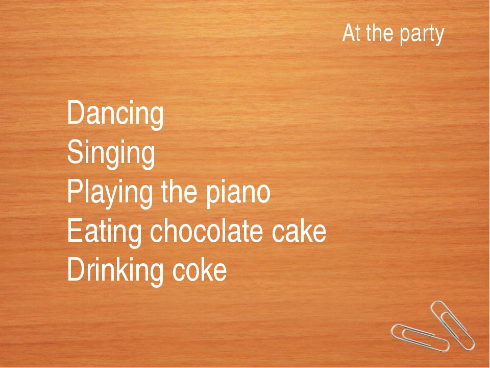 At the party Dancing Singing Playing the piano Eating chocolate cake Drinking...