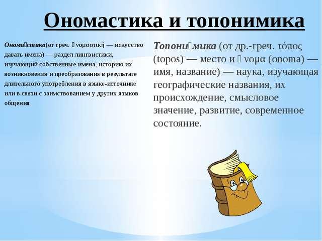 Онома́стика(от греч. ὀνομαστική — искусство давать имена) — раздел лингвистик...