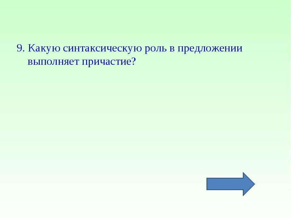 9. Какую синтаксическую роль в предложении выполняет причастие?