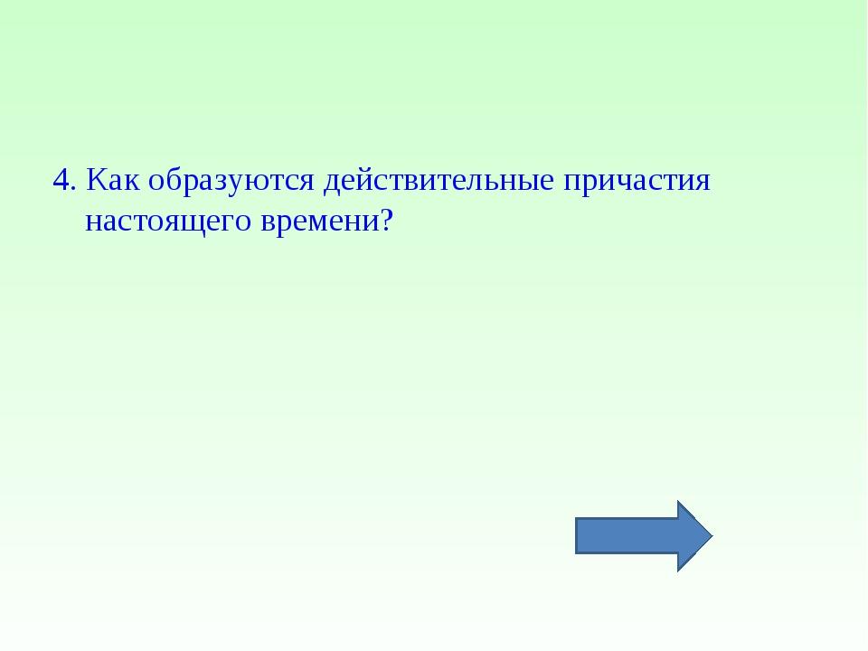 4. Как образуются действительные причастия настоящего времени?