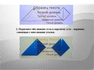 2. Подогните оба нижних угла к верхнему углу - вершине, совмещая с ним нижние