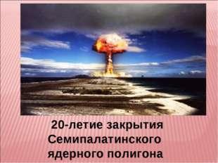 20-летие закрытия Семипалатинского ядерного полигона